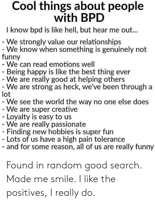 Been Through A Lot: Cool things about people  with BPD  I know bpd is like hell, but hear me out...  - We strongly value our relationships  - We know when something is genuinely not  funny  - We can read emotions well  Being happy is like the best thing  - We are really good at helping others  - We are strong as heck, we've been through a  lot  We see the world the way no one else does  - We are super creative  Loyalty is easy to us  We are really passionate  - Finding new hobbies is super fun  Lots of us have a high pain tolerance  - and for some reason, all of us are really funny Found in random good search. Made me smile. I like the positives, I really do.