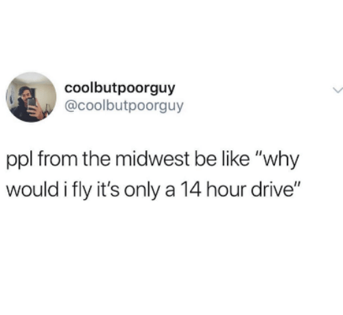 """Be Like, Drive, and Ppl: coolbutpoorguy  @coolbutpoorguy  ppl from the midwest be like """"why  would i fly it's only a 14 hour drive"""""""