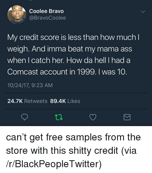 Ass, Blackpeopletwitter, and Bravo: Coolee Bravo  @BravoCoolee  My credit score is less than how much l  weigh. And imma beat my mama ass  when I catch her. How da hell I had a  Comcast account in 1999. I was 10.  10/24/17, 9:23 AM  24.7K Retweets 89.4K Likes <p>can't get free samples from the store with this shitty credit (via /r/BlackPeopleTwitter)</p>