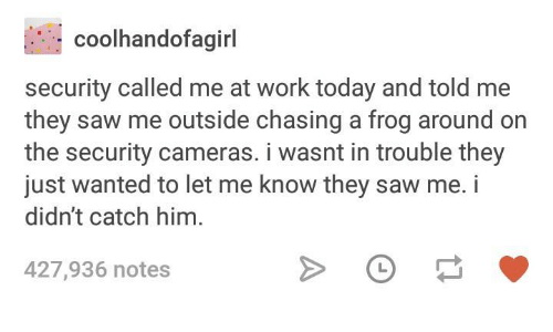 Saw, Work, and Today: coolhandofagirl  security called me at work today and told me  they saw me outside chasing a frog around on  the security cameras. i wasnt in trouble they  just wanted to let me know they saw me. i  didn't catch him.  427,936 notes