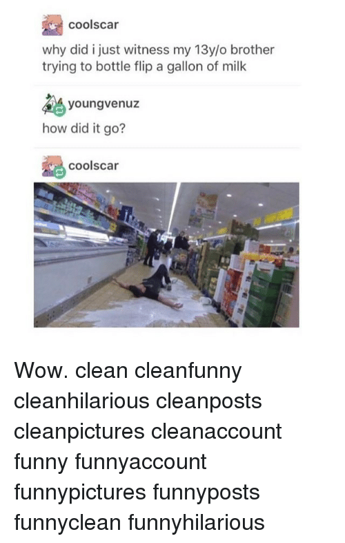 Funny, Memes, and Wow: cools car  why did i just witness my 13y/o brother  trying to bottle flip a gallon of milk  young venuz  how did it go?  Coolscar Wow. clean cleanfunny cleanhilarious cleanposts cleanpictures cleanaccount funny funnyaccount funnypictures funnyposts funnyclean funnyhilarious