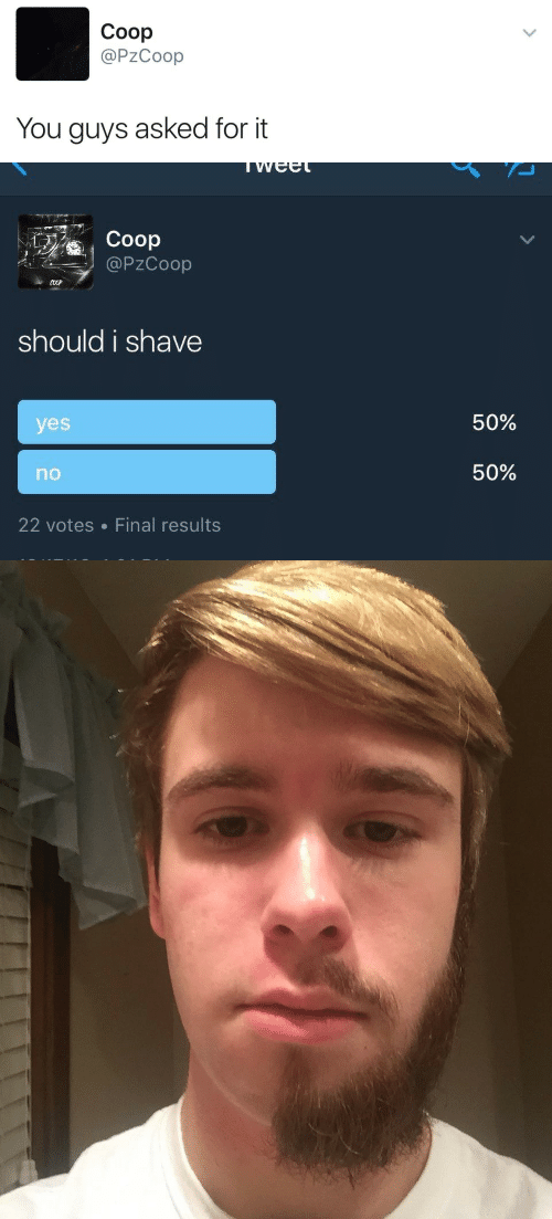 shave: Coop  @PzCoop  You guys asked for it   Coop  @PZCoop  should i shave  50%  yes  50%  no  22 votes Final results