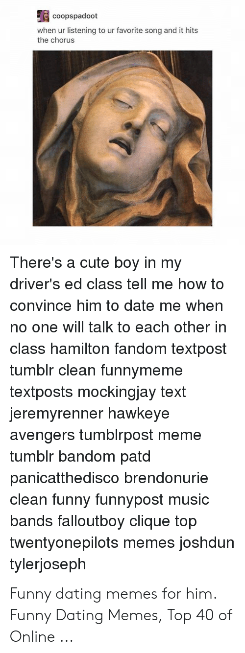 Funny Dating Memes: coopspadoot  when ur listening to ur favorite song and it hits  the chorus  There's a cute boy in my  driver's ed class tell me how to  convince him to date me when  no one will talk to each other in  class hamilton fandom textpost  tumblr clean funnymeme  textposts mockingjay text  jeremyrenner hawkeye  avengers tumblrpost  tumblr bandom patd  meme  panicatthedisco brendonurie  clean funny funnypost music  bands falloutboy clique top  joshdun  twentyonepilots memes  tylerjoseph Funny dating memes for him. Funny Dating Memes, Top 40 of Online ...