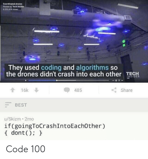 Drones: Coordinated drones  Posted by Tech Innider  8,033 416 Views  They used coding and algorithms so  the drones didn't crash into each other TE  OR  485  Share  會16k  BEST  u/Skizm 2mo  if(goingToCrashIntoEachOther)  f dont(): h Code 100