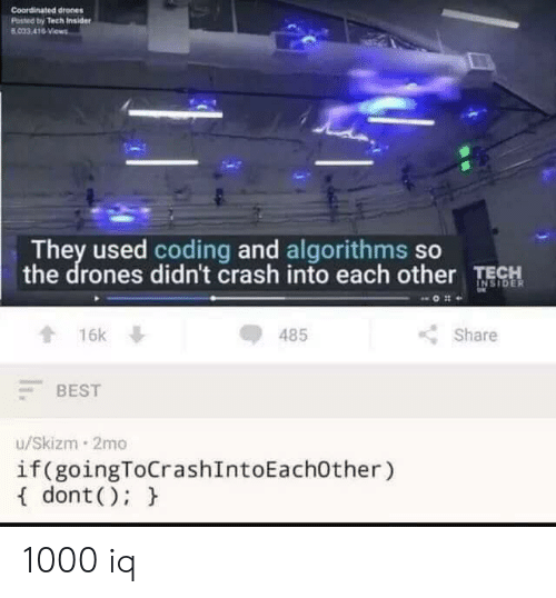 Drones: Coordinated drones  Posted by Tech Insider  B033 416 Views  They used coding and algorithms so  the drones didn't crash into each other TECH  INSIDER  16k  485  Share  BEST  u/Skizm 2mo  if (goingToCrashIntoEach0ther)  dont ) 1000 iq
