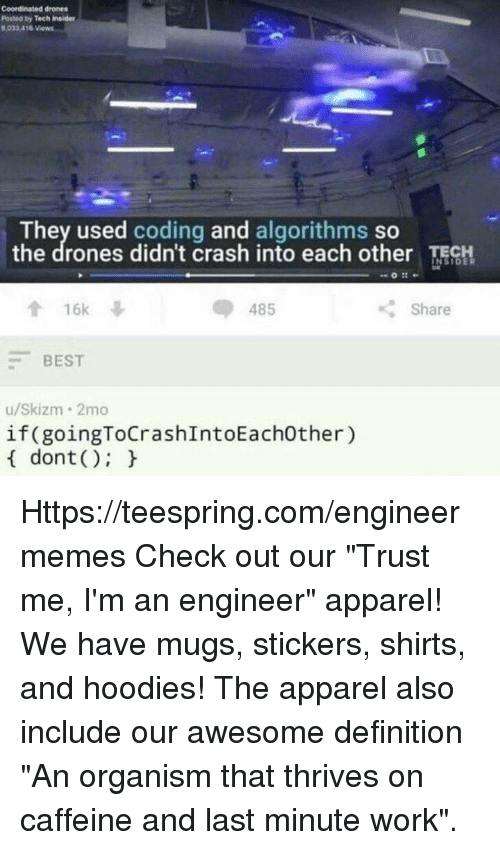 """Im An Engineer: coordinated drones  Potted by Tech insider  8,033A16  Views  They used coding and algorithms so  the drones didn't crash into each other TECH  16k  Share  485  BEST  u/Skizm 2mo  if(goingToCrashIntoEachother)  dont Https://teespring.com/engineermemes  Check out our """"Trust me, I'm an engineer"""" apparel! We have mugs, stickers, shirts, and hoodies! The apparel also include our awesome definition """"An organism that thrives on caffeine and last minute work""""."""