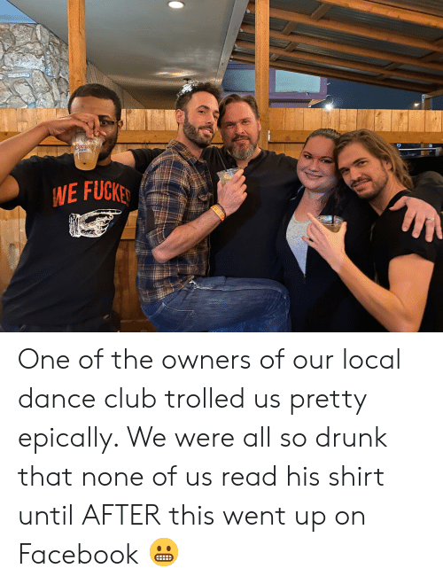 Club, Drunk, and Facebook: Coors  IGHT  NE FUCKE  e One of the owners of our local dance club trolled us pretty epically. We were all so drunk that none of us read his shirt until AFTER this went up on Facebook 😬