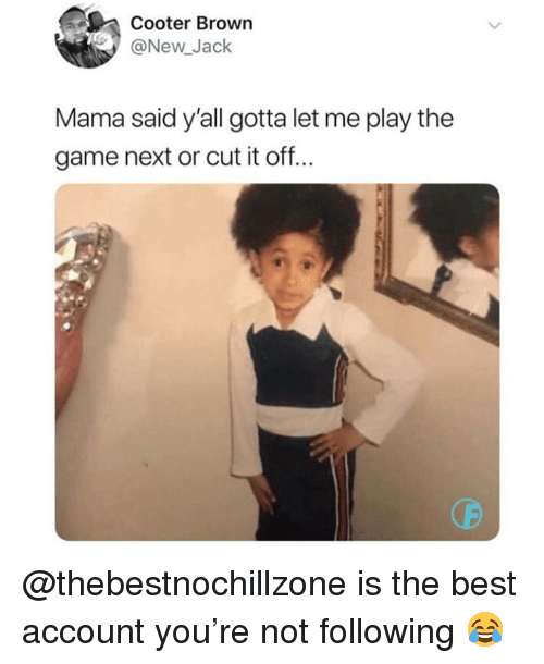 Funny, The Game, and Best: Cooter Brown  @New Jack  Mama said y'all gotta let me play the  game next or cut it off.. @thebestnochillzone is the best account you're not following 😂