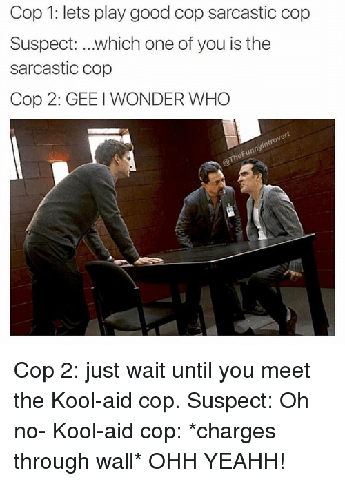 Copped: Cop 1: lets play good cop sarcastic cop  Suspect: which one of you is the  sarcastic cop  Cop 2: GEE I WONDER WHO  ert  0  ny  heFun Cop 2: just wait until you meet the Kool-aid cop. Suspect: Oh no- Kool-aid cop: *charges through wall* OHH YEAHH!