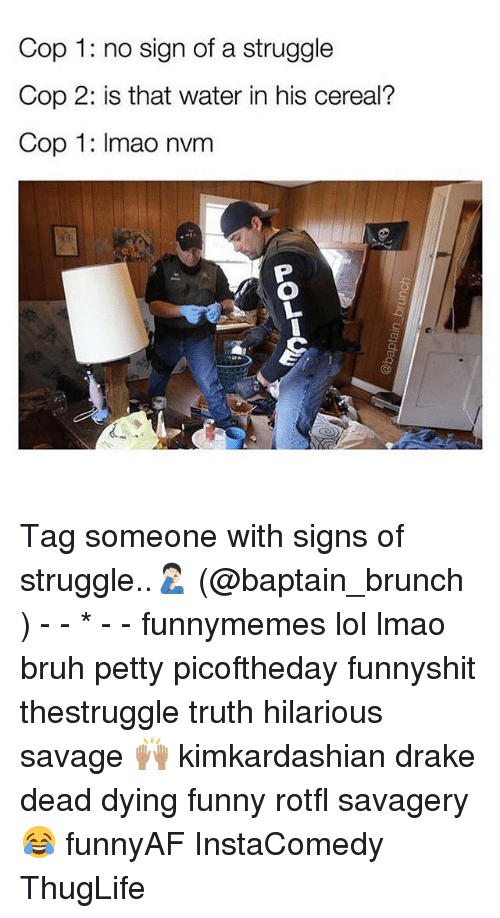 thuglife: Cop 1: no sign of a struggle  Cop 2: is that water in his cereal?  Cop 1: Imao nvm Tag someone with signs of struggle..🤦🏻♂️ (@baptain_brunch ) - - * - - funnymemes lol lmao bruh petty picoftheday funnyshit thestruggle truth hilarious savage 🙌🏽 kimkardashian drake dead dying funny rotfl savagery 😂 funnyAF InstaComedy ThugLife