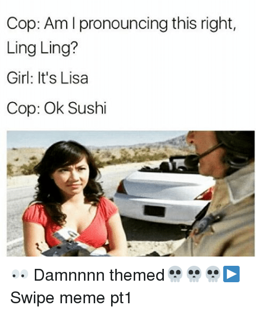 Meme, Memes, and Girl: Cop: Am l pronouncing this right,  Ling Ling?  Girl: It's Lisa  Cop: Ok Sushi 👀 Damnnnn themed💀💀💀▶ Swipe meme pt1