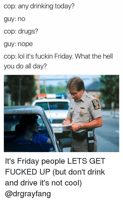 drinking and driving: cop: any drinking today?  guy: no  cop: drugs?  guy: nope  cop: lol it's fuckin Friday. What the hell  you do all day?  rarayan It's Friday people LETS GET FUCKED UP (but don't drink and drive it's not cool) @drgrayfang