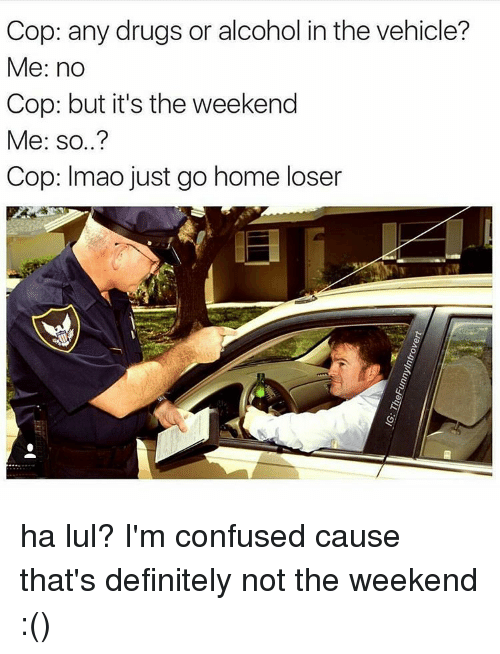 Confused, Definitely, and Drugs: Cop: any drugs or alcohol in the vehicle?  Me: no  Cop: but it's the weekend  Me: so..?  Cop: Imao just go home loser ha lul? I'm confused cause that's definitely not the weekend :()