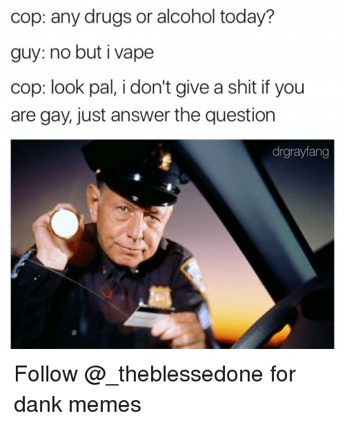 Vape, Alcohol, and Dank Memes: cop: any drugs or alcohol today?  guy: no but i vape  cop: look pal, i don't give a shit if you  are gay, just answer the question  drgrayfang Follow @_theblessedone for dank memes