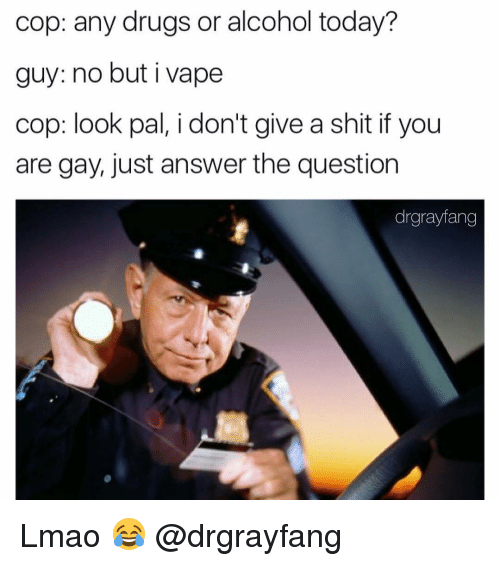 Memes, Vape, and Alcohol: cop: any drugs or alcohol today?  guy: no but i vape  cop: look pal, i don't give a shit if you  are gay, just answer the question  drgrayfang Lmao 😂 @drgrayfang