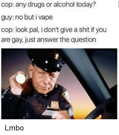 Just Answer The Question: cop: any drugs or alcohol today?  guy: no but i vape  cop: look pal, i don't give a shit if you  are gay, just answer the question Lmbo