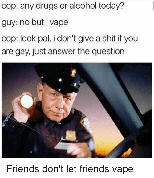 Just Answer The Question: cop: any drugs or alcohol today?  guy: no but i vape  cop: look pal, i don't give a shit if you  are gay, just answer the question Friends don't let friends vape