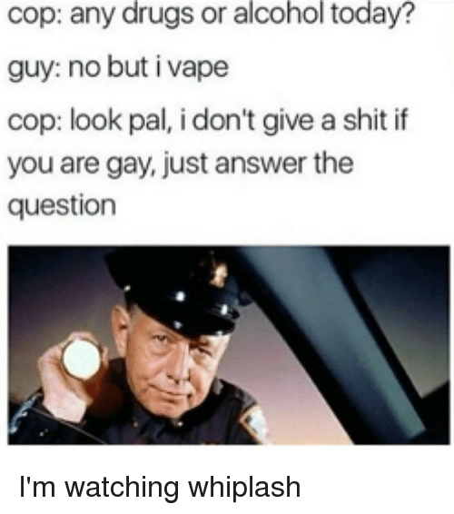 Just Answer The Question: cop: any drugs or alcohol today?  guy: no but i vape  cop: look pal, i don't give a shit if  you are gay, just answer the  question I'm watching whiplash