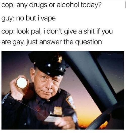 Just Answer The Question: cop: any drugs or alcohol today?  guy: no but i vape  cop: look pal, i don't give a shit if you  are gay, just answer the question