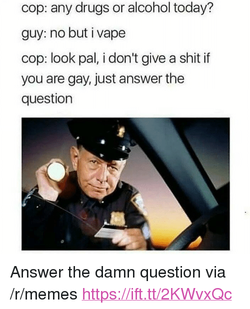 "Just Answer The Question: cop: any drugs or alcohol today?  guy: no but i vape  cop: look pal, i don't give a shit if  you are gay, just answer the  question <p>Answer the damn question via /r/memes <a href=""https://ift.tt/2KWvxQc"">https://ift.tt/2KWvxQc</a></p>"