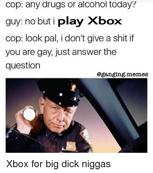 Big Dick, Drugs, and Memes: cop: any drugs or alcohol today?  guy: no but i play Xbox  cop: look pal, i don't give a shit if  you are gay, just answer the  question  @ganging.memes Xbox for big dick niggas