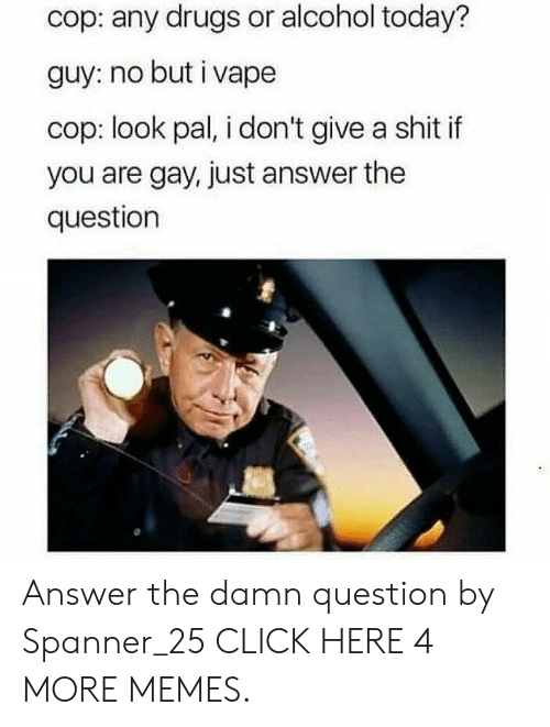 Just Answer The Question: cop: any drugs or alcohol today?  guy: no but i vape  cop: look pal, i don't give a shit if  you are gay, just answer the  question Answer the damn question by Spanner_25 CLICK HERE 4 MORE MEMES.