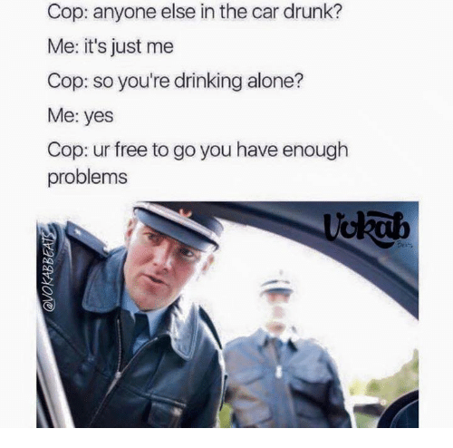 Drinking Alone: Cop: anyone else in the car drunk?  Me: it's just me  Cop: so you're drinking alone?  Me: yes  Cop: ur free to go you have enough  problems