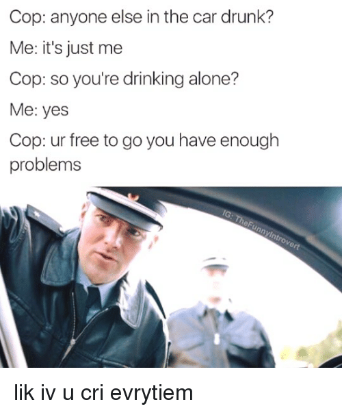 Drinking Alone: Cop: anyone else in the car drunk?  Me: it's just me  Cop: so you're drinking alone?  Me: yes  Cop: ur free to go you have enough  problems lik iv u cri evrytiem