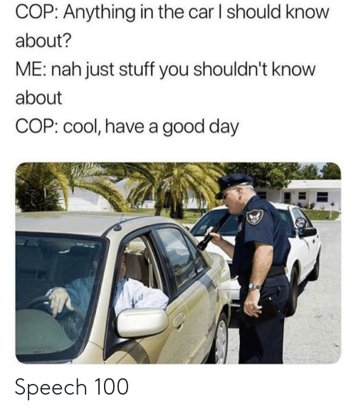 nah: COP: Anything in the car I should know  about?  ME: nah just stuff you shouldn't know  about  COP: cool, have a good day Speech 100