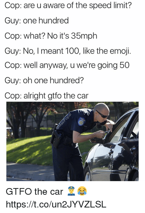 Anaconda, Emoji, and Memes: Cop: are u aware of the speed limit?  Guy: one hundred  Cop: what? No it's 35mph  Guy: No, I meant 100, like the emoji.  Cop: well anyway, u we're going 5  Guy: oh one hundred?  Cop: alright gtfo the car GTFO the car 👮😂 https://t.co/un2JYVZLSL