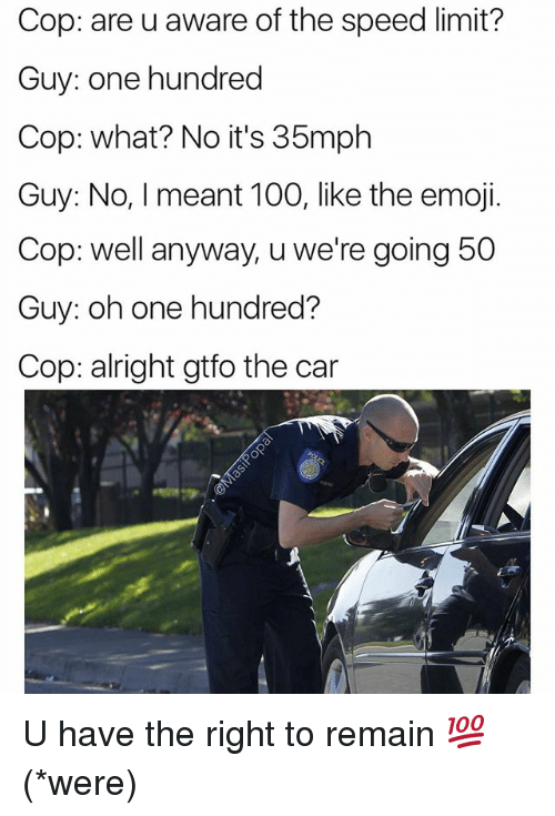 Anaconda, Cars, and Emoji: Cop: are u aware of the speed limit?  Guy: one hundred  Cop: what? No it's 35mph  Guy: № I meant 100, like the emoji.  Cop: well anyway, u we're going 50  Guy: oh one hundred?  Cop: alright gtfo the car U have the right to remain 💯 (*were)