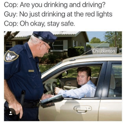 drinking and driving: Cop: Are you drinking and driving?  Guy: No just drinking at the red lights  Cop: Oh okay, stay safe.  ChillBlinton