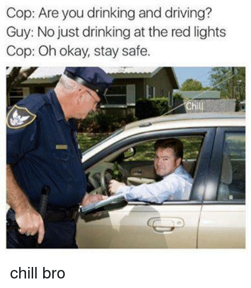 drinking and driving: Cop: Are you drinking and driving?  Guy: No just drinking at the red lights  Cop: Oh okay, stay safe. chill bro
