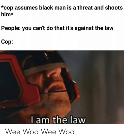 I Am The Law: *cop assumes black man is a threat and shoots  him*  People: you can't do that it's against the law  Cop:  I am the law Wee Woo Wee Woo
