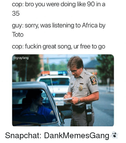 Africa, Memes, and Snapchat: cop: bro you were doing like 90 in a  35  guy: sorry, was listening to Africa by  Toto  cop: fuckin great song, ur free to go  drgrayfang Snapchat: DankMemesGang👻