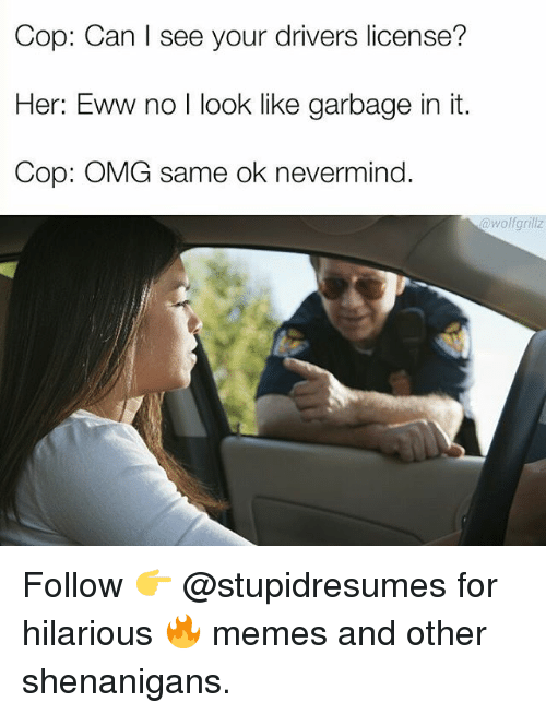 Memes, Omg, and Shenanigans: Cop: Can l see your drivers license?  Her: Eww no I look like garbage in it.  Cop: OMG same ok nevermind.  @wolfgrillz Follow 👉 @stupidresumes for hilarious 🔥 memes and other shenanigans.