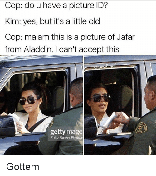 Aladdin, Funny, and Old: Cop: do u have a picture ID?  Kim: yes, but it's a little old  Cop: ma'am this is a picture of Jafar  from Aladdin. I can't accept this  gettyimage  Phillp Ramey Photog Gottem