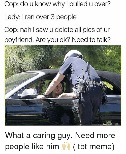 Funny, Meme, and Saw: Cop: do u know why I pulled u over?  Lady: Iran over 3 people  Cop: nah lI saw u delete all pics of ur  boyfriend. Are you ok? Need to talk?  @MasiPopal What a caring guy. Need more people like him 🙌🏼 ( tbt meme)
