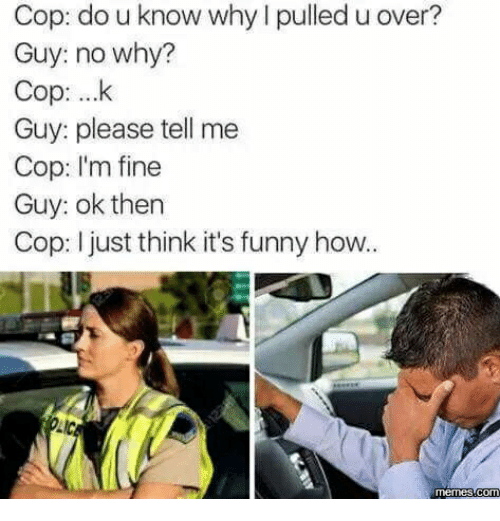 Im Fine,  Ok Then, and How-Meme: Cop: do u know why l pulled u over?  Guy: no why?  Cop: ...k  Guy: please tell me  Cop: I'm fine  Guy: ok then  Cop: I just think it's funny how..  Memes COM