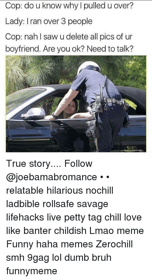9gag, Bruh, and Chill: Cop: do u know why pulled u over?  Lady: Iran over 3 people  Cop: nah saw u delete all pics of ur  boyfriend. Are you ok? Need to talk?  asiPopa  LISTS True story.... Follow @joebamabromance • • relatable hilarious nochill ladbible rollsafe savage lifehacks live petty tag chill love like banter childish Lmao meme Funny haha memes Zerochill smh 9gag lol dumb bruh funnymeme
