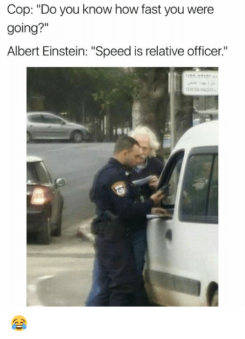 "Albert Einstein, Funny, and Einstein: Cop: ""Do you know how fast you were  going?""  Albert Einstein: ""Speed is relative officer."" 😂"