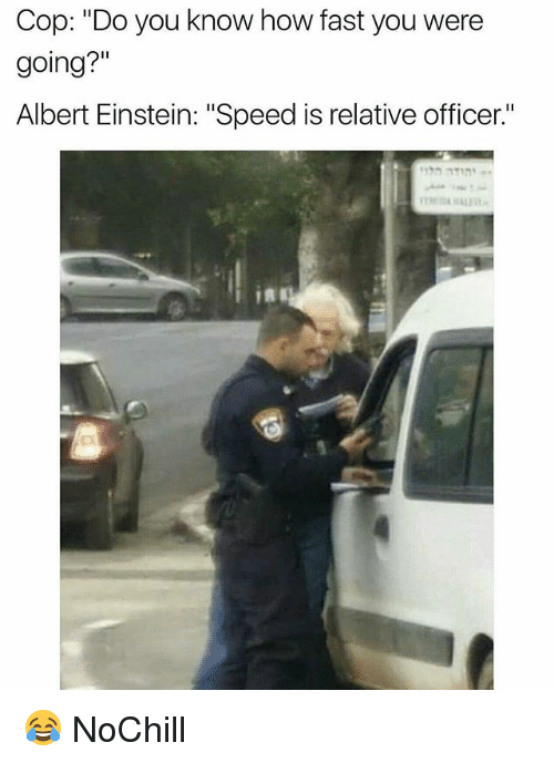 "Albert Einstein, Funny, and Einstein: Cop: ""Do you know how fast you were  going?""  Albert Einstein: ""Speed is relative officer.""  in 😂 NoChill"
