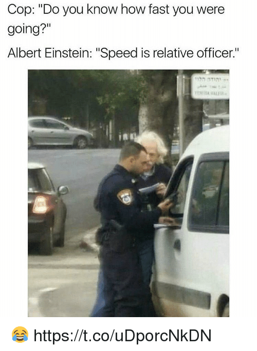 "Albert Einstein, Einstein, and How: Cop: ""Do you know how fast you were  going?""  Albert Einstein: ""Speed is relative officer.  es 😂 https://t.co/uDporcNkDN"