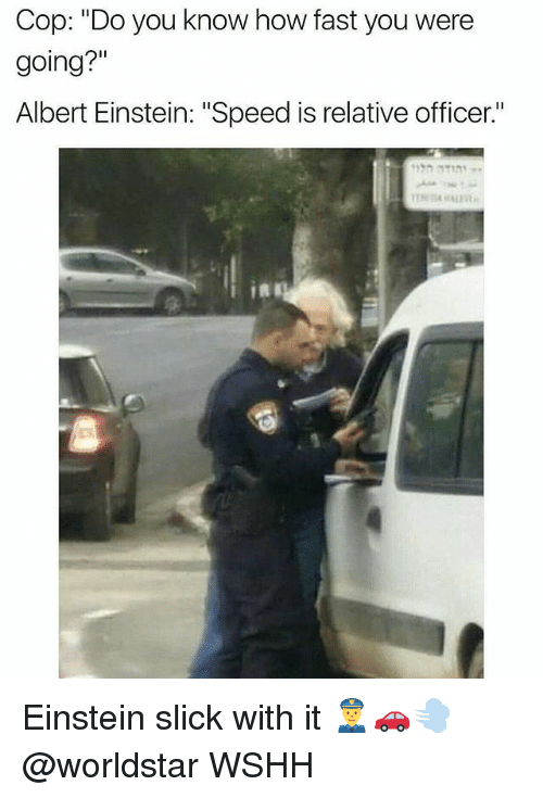 "Albert Einstein, Memes, and Slick: Cop: ""Do you know how fast you were  going?""  Albert Einstein: ""Speed is relative officer.""  Es Einstein slick with it 👮🚗💨 @worldstar WSHH"