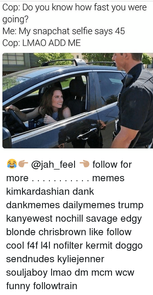 Wcw Funny: Cop: Do you know how fast you were  going?  Me: My snapchat selfie says 45  Cop: LMAO ADD ME 😂👉🏽 @jah_feel 👈🏽 follow for more . . . . . . . . . . . memes kimkardashian dank dankmemes dailymemes trump kanyewest nochill savage edgy blonde chrisbrown like follow cool f4f l4l nofilter kermit doggo sendnudes kyliejenner souljaboy lmao dm mcm wcw funny followtrain