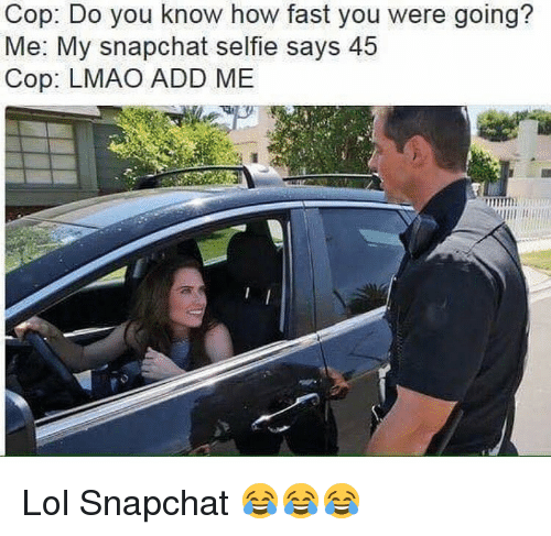 Memes, 🤖, and Fastly: Cop: Do you know how fast you were going?  Me: My snapchat selfie says 45  Cop: LMAO ADD ME Lol Snapchat 😂😂😂