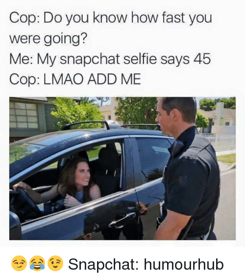 Add, Cops, and Cop: Cop: Do you know how fast you  were going?  Me: My snapchat selfie says 45  Cop: LMAO ADD ME 😏😂😉   Snapchat: humourhub