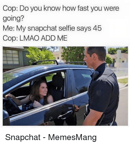 Lmao, Selfie, and Snapchat: Cop: Do you know how fast you were  going?  Me: My snapchat selfie says 45  Cop: LMAO ADD ME Snapchat - MemesMang