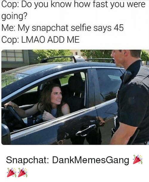 Lmao, Memes, and Selfie: Cop: Do you know how fast you were  going?  Me: My snapchat selfie says 45  Cop: LMAO ADD ME Snapchat: DankMemesGang 🎉🎉🎉
