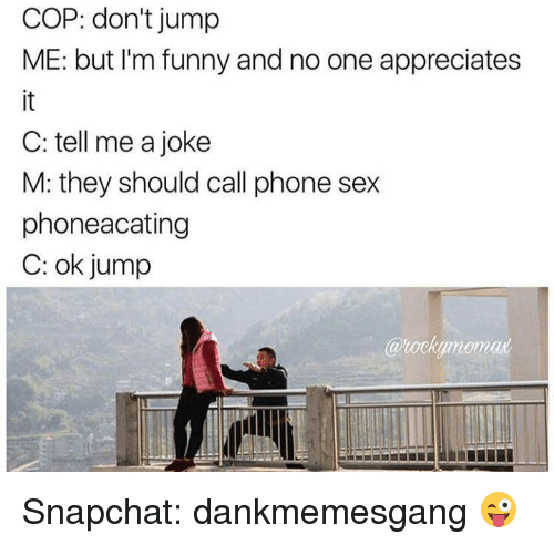 Memes, 🤖, and Cops: COP: don't jump  ME: but I'm funny and no one appreciates  C: tell me a joke  M: they should call phone sex  phoneacating  C: ok jump  eklumomal Snapchat: dankmemesgang 😜